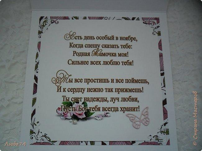 Добрый вечер, жители Страны Мастеров!!! Сегодня, последнее воскресенье ноября  российские граждане отмечают День Матери. В каждой семье его отмечают по - своему. Кто - то устраивает пышное домашнее торжество, кто - то смотрит по телевизору праздничный концерт, а кто - то просто радуется своему материнскому счастью и возможности видеть рядом свою маму. Традиционно в этот день дети дарят любимым  мамам открытки, подарки, сладости и цветы. Но самое главное для каждой матери - любовь и внимание. И для своей любимой  и всегда молодой мамы Мезенцевой Надежды Ильиничны,  я сделала открытку! Мама  - это открытка для тебя! Спасибо тебе, что ты подарила мне жизнь и дала возможность радоваться жизни, видеть уже, своих детей и теперь я радуюсь за них! Пусть удача никогда не покидает нас!!! С Днем Матери дорогая!!!   Родная мамочка, ты нежная и милая, От счастья пусть блестят твои глаза! Ты во всём мире самая красивая, Словами невозможно описать!  Люблю всем сердцем твои руки нежные — Они всегда поддержат, вдруг чего. И не страшны мне даже бури снежные, Ведь ты со мной, больше не нужно никого!  И в этот праздник, что Днем матери зовется, Тебе признаться, мама, я хочу, Что ты мое сияющее солнце, Которое безумно я люблю!   фото 9