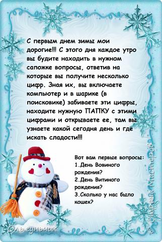 Всем доброго вечера!  Вот и наступил декабрь - месяц волшебства и чудес!!! Этот месяц мы с детьми проживаем по Адвент-календарю ожидания нового года.  Вот тут наши старые календари...кому интересно, загляните.... https://stranamasterov.ru/node/1162898  -  это 2017г. https://stranamasterov.ru/node/1073488  - это 2016г. https://stranamasterov.ru/node/1058748  - это 2015г. Я не любитель того, чтобы ребенок каждый день получал только вкусняшку и все...У нас каждый день это не только сладость, но и всевозможные задания, головоломки, ребусы и конечно же новогодняя тематика дня. В этом году идею мне подал муж))) Дети в сапожках находят записку с вопросами, ответы на которые будут числами. Их детям надо будет вписать в поисковик на компьютере, чтобы найти особую папку с сегодняшним днем и дальше уже следовать тому что там написано... фото 2